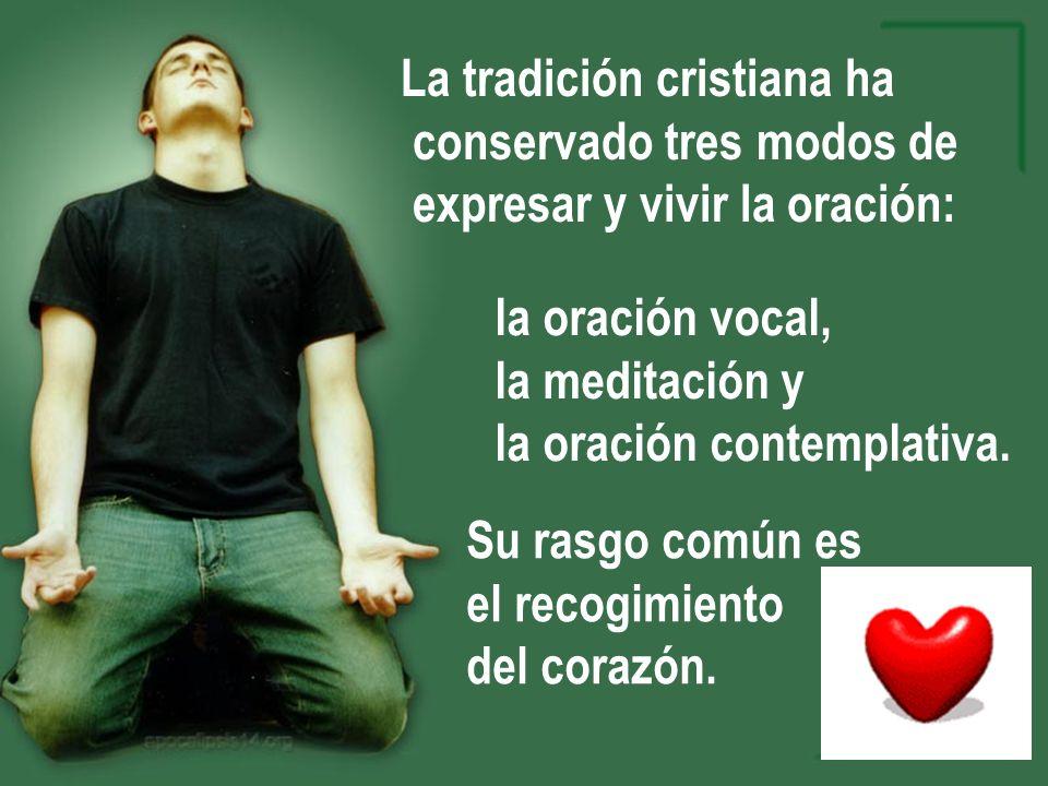 La tradición cristiana ha conservado tres modos de expresar y vivir la oración: la oración vocal, la meditación y la oración contemplativa. Su rasgo c