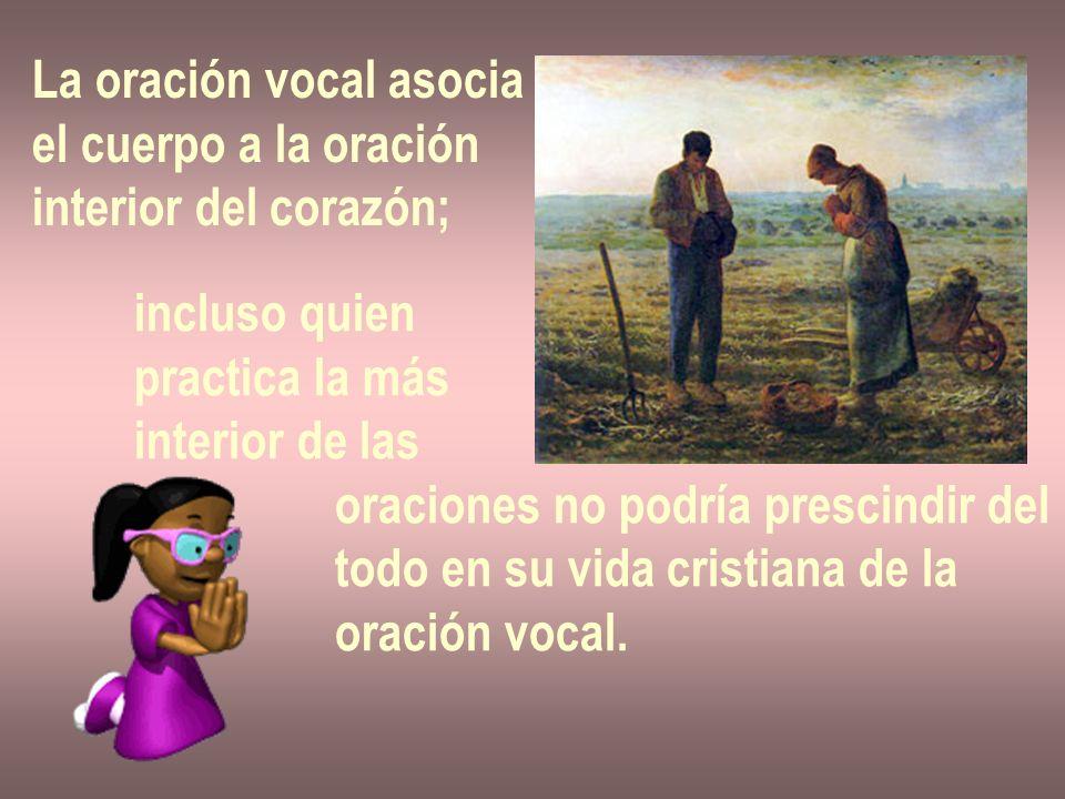 La oración vocal asocia el cuerpo a la oración interior del corazón; incluso quien practica la más interior de las oraciones no podría prescindir del