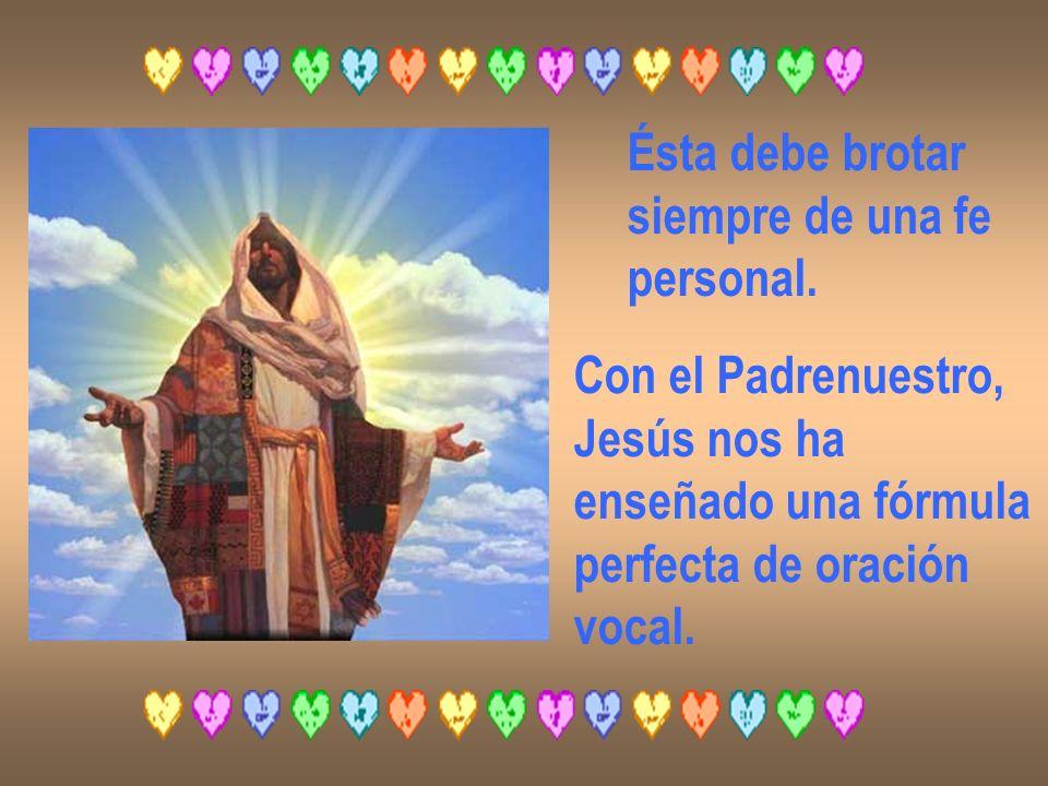 Ésta debe brotar siempre de una fe personal. Con el Padrenuestro, Jesús nos ha enseñado una fórmula perfecta de oración vocal.