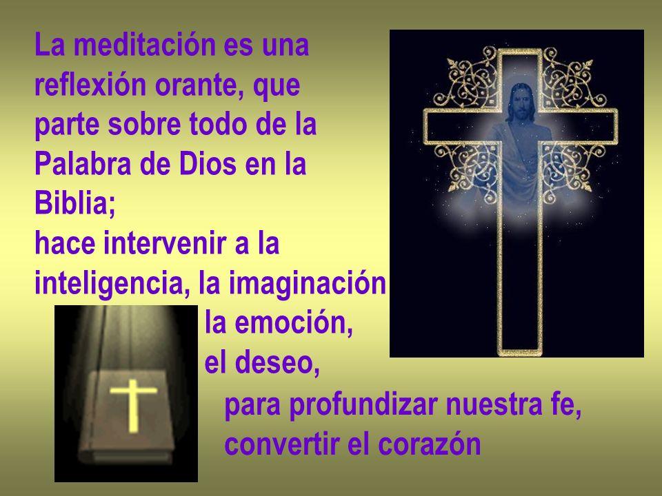 La meditación es una reflexión orante, que parte sobre todo de la Palabra de Dios en la Biblia; hace intervenir a la inteligencia, la imaginación la e