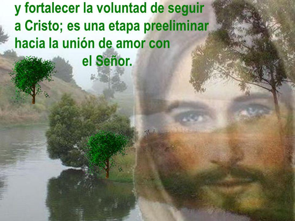 y fortalecer la voluntad de seguir a Cristo; es una etapa preeliminar hacia la unión de amor con el Señor.