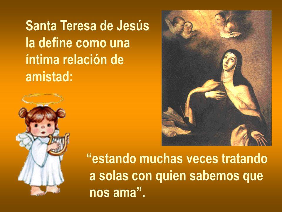Santa Teresa de Jesús la define como una íntima relación de amistad: estando muchas veces tratando a solas con quien sabemos que nos ama.