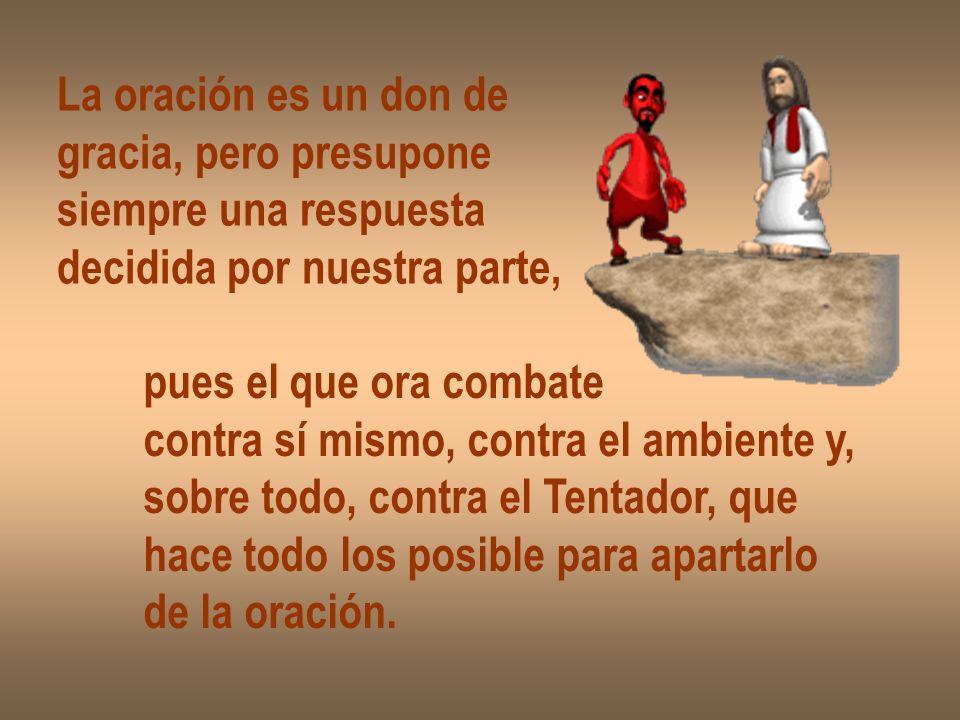 La oración es un don de gracia, pero presupone siempre una respuesta decidida por nuestra parte, pues el que ora combate contra sí mismo, contra el am
