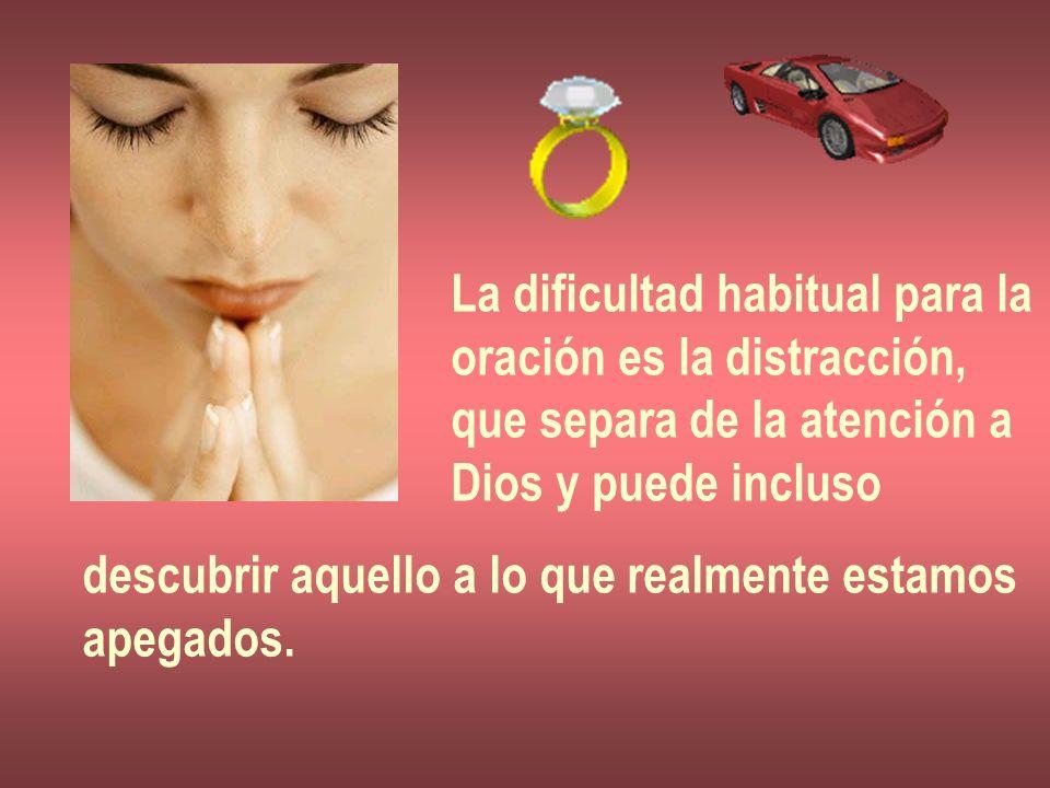 La dificultad habitual para la oración es la distracción, que separa de la atención a Dios y puede incluso descubrir aquello a lo que realmente estamo