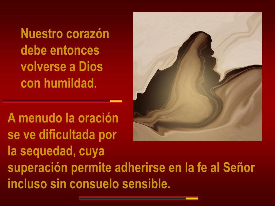 Nuestro corazón debe entonces volverse a Dios con humildad. A menudo la oración se ve dificultada por la sequedad, cuya superación permite adherirse e