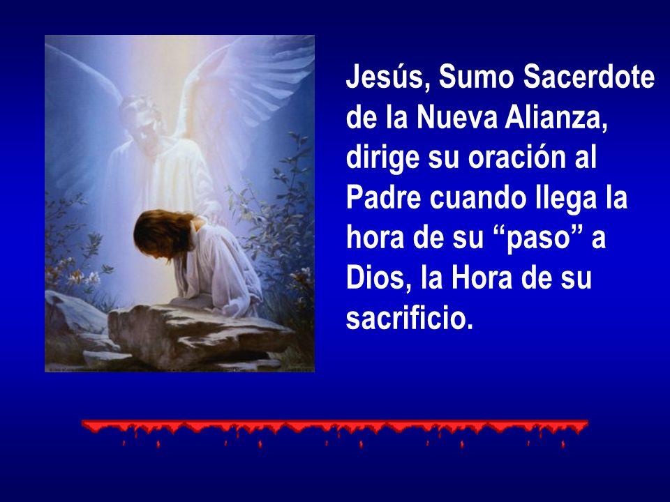 Jesús, Sumo Sacerdote de la Nueva Alianza, dirige su oración al Padre cuando llega la hora de su paso a Dios, la Hora de su sacrificio.