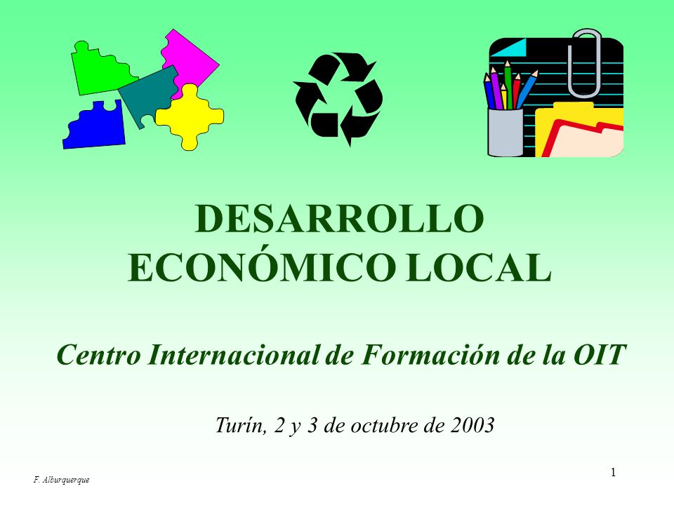1 DESARROLLO ECONÓMICO LOCAL Centro Internacional de Formación de la OIT Turín, 2 y 3 de octubre de 2003 F.