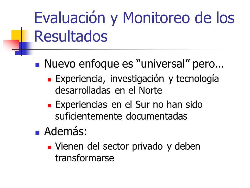 Evaluación y Monitoreo de los Resultados Nuevo enfoque es universal pero… Experiencia, investigación y tecnología desarrolladas en el Norte Experienci