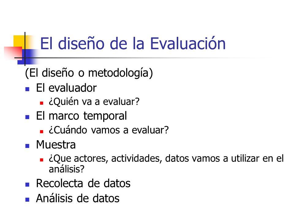 El diseño de la Evaluación (El diseño o metodología) El evaluador ¿Quién va a evaluar? El marco temporal ¿Cuándo vamos a evaluar? Muestra ¿Que actores