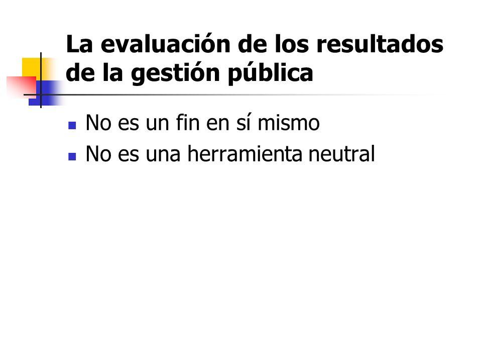 La evaluación de los resultados de la gestión pública No es un fin en sí mismo No es una herramienta neutral