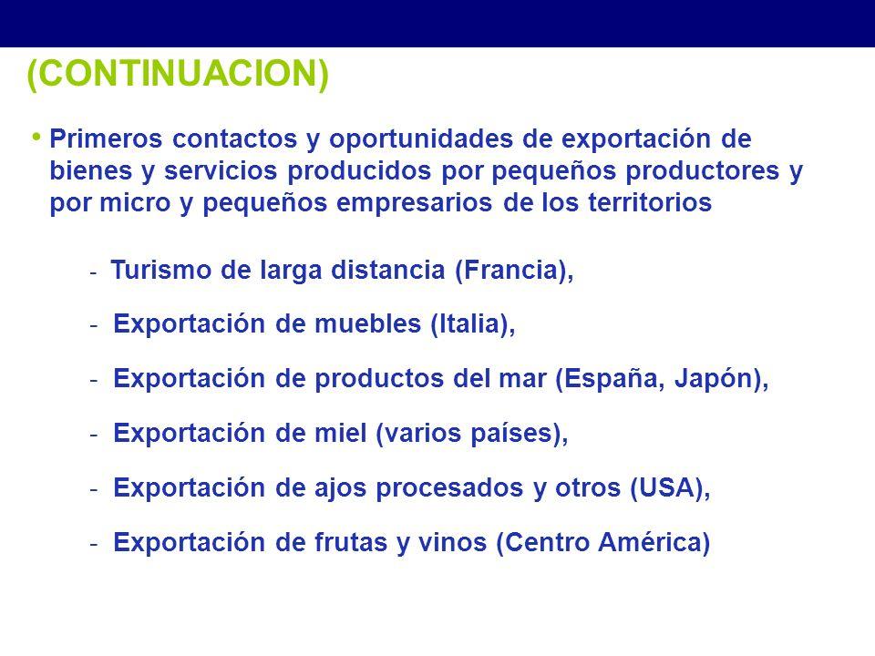 (CONTINUACION) - Turismo de larga distancia (Francia), - Exportación de muebles (Italia), - Exportación de productos del mar (España, Japón), - Exportación de miel (varios países), - Exportación de ajos procesados y otros (USA), - Exportación de frutas y vinos (Centro América) Primeros contactos y oportunidades de exportación de bienes y servicios producidos por pequeños productores y por micro y pequeños empresarios de los territorios Estrategias para el Desarrollo Económico Local
