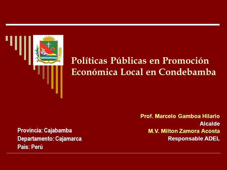 Políticas Públicas en Promoción Económica Local en Condebamba Provincia: Cajabamba Departamento: Cajamarca País: Perú Prof. Marcelo Gamboa Hilario Alc