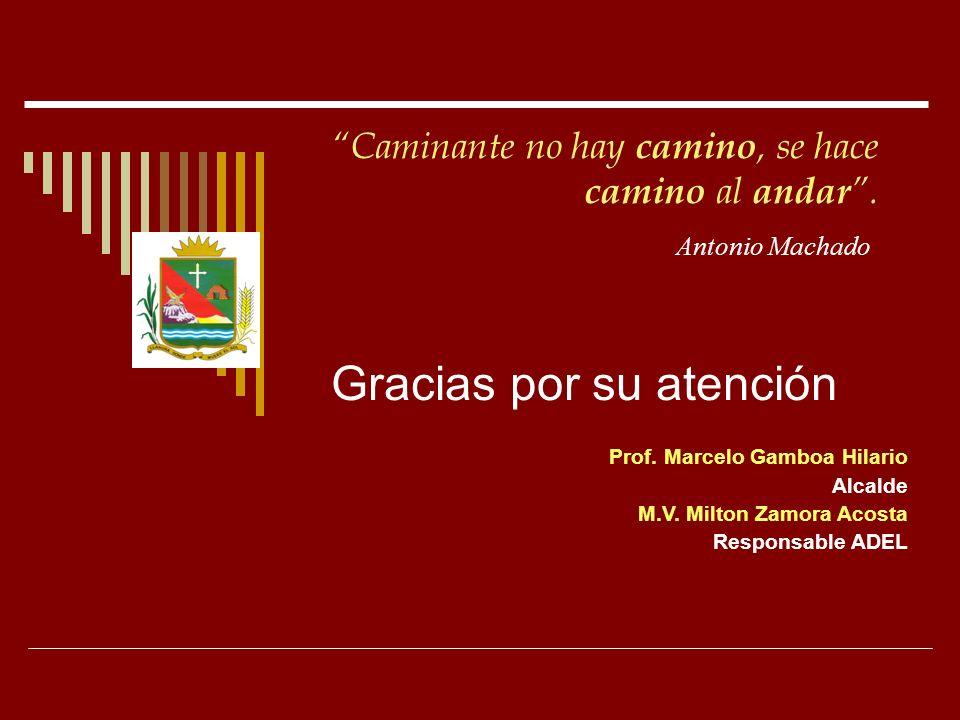 Prof. Marcelo Gamboa Hilario Alcalde M.V. Milton Zamora Acosta Responsable ADEL Gracias por su atención Caminante no hay camino, se hace camino al and