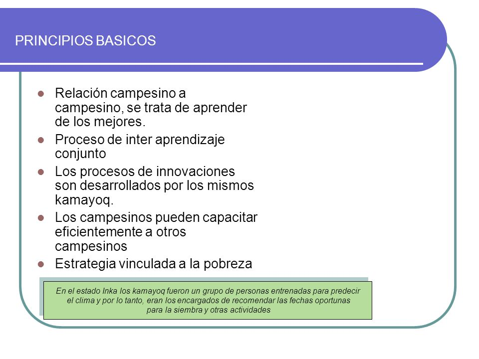PRINCIPIOS BASICOS Relación campesino a campesino, se trata de aprender de los mejores. Proceso de inter aprendizaje conjunto Los procesos de innovaci