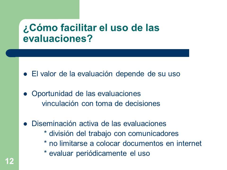 12 ¿Cómo facilitar el uso de las evaluaciones? El valor de la evaluación depende de su uso Oportunidad de las evaluaciones vinculación con toma de dec