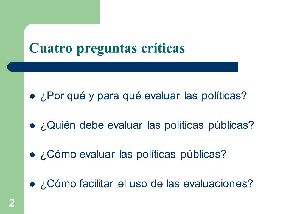 2 Cuatro preguntas críticas ¿Por qué y para qué evaluar las políticas? ¿Quién debe evaluar las políticas públicas? ¿Cómo evaluar las políticas pública