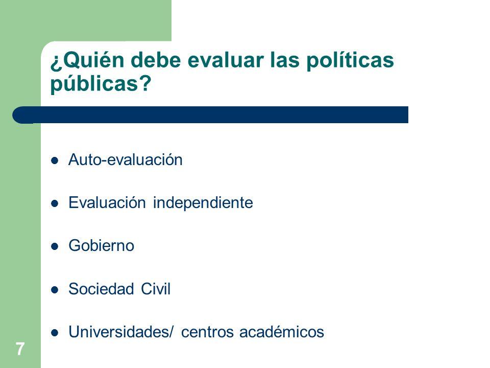 7 ¿Quién debe evaluar las políticas públicas? Auto-evaluación Evaluación independiente Gobierno Sociedad Civil Universidades/ centros académicos