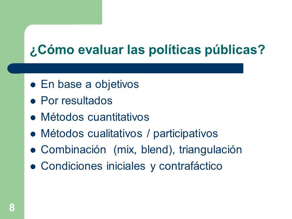 8 ¿Cómo evaluar las políticas públicas? En base a objetivos Por resultados Métodos cuantitativos Métodos cualitativos / participativos Combinación (mi