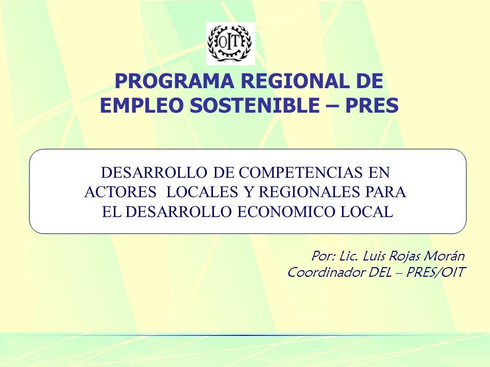 PROGRAMA REGIONAL DE EMPLEO SOSTENIBLE – PRES DESARROLLO DE COMPETENCIAS EN ACTORES LOCALES Y REGIONALES PARA EL DESARROLLO ECONOMICO LOCAL Por: Lic.