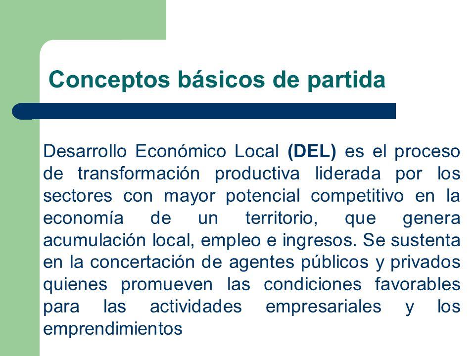 Conceptos básicos de partida Desarrollo Económico Local (DEL) es el proceso de transformación productiva liderada por los sectores con mayor potencial competitivo en la economía de un territorio, que genera acumulación local, empleo e ingresos.