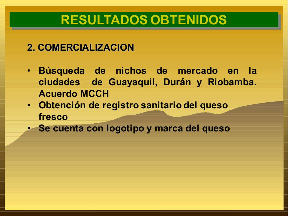 RESULTADOS OBTENIDOS 2. COMERCIALIZACION Búsqueda de nichos de mercado en la ciudades de Guayaquil, Durán y Riobamba. Acuerdo MCCH Obtención de regist