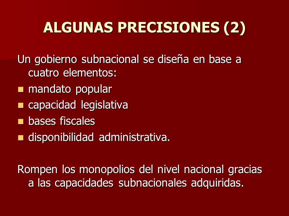 ALGUNAS PRECISIONES (2) Un gobierno subnacional se diseña en base a cuatro elementos: mandato popular mandato popular capacidad legislativa capacidad legislativa bases fiscales bases fiscales disponibilidad administrativa.