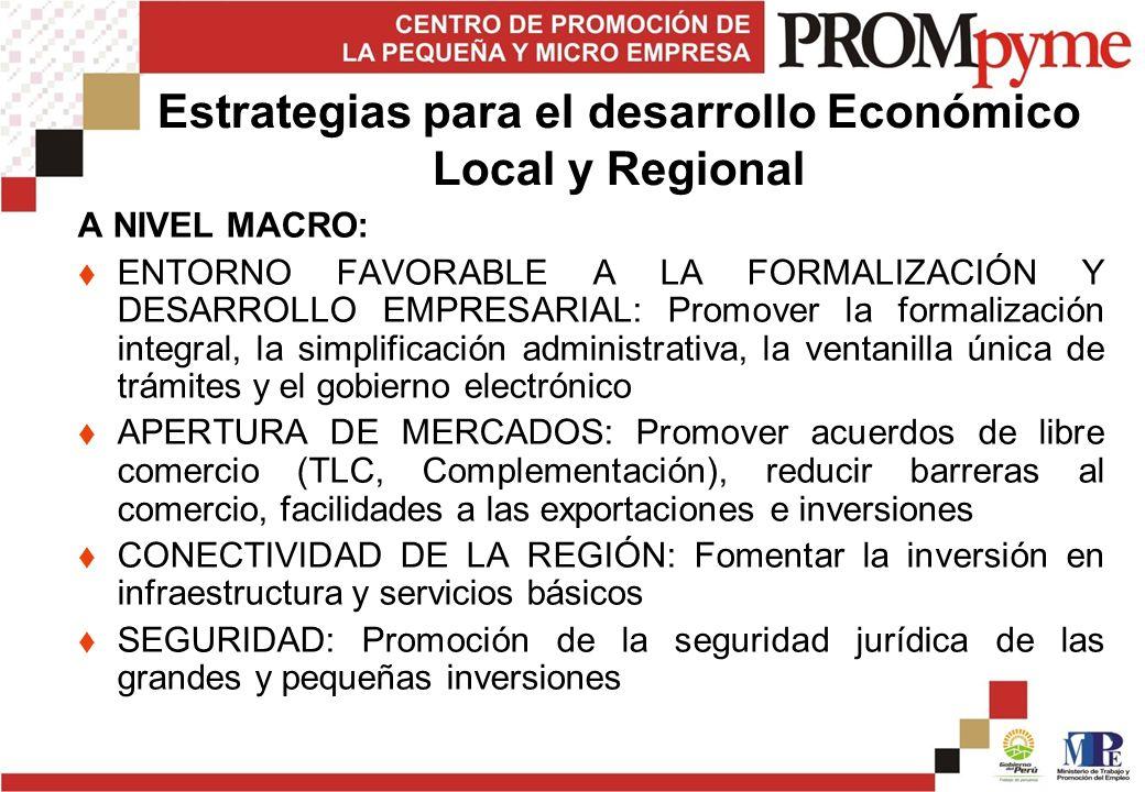 Estrategias para el desarrollo Económico Local y Regional A NIVEL MACRO: ENTORNO FAVORABLE A LA FORMALIZACIÓN Y DESARROLLO EMPRESARIAL: Promover la fo
