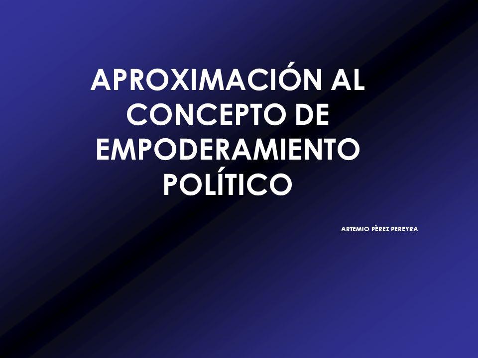 APROXIMACIÓN AL CONCEPTO DE EMPODERAMIENTO POLÍTICO ARTEMIO PÈREZ PEREYRA