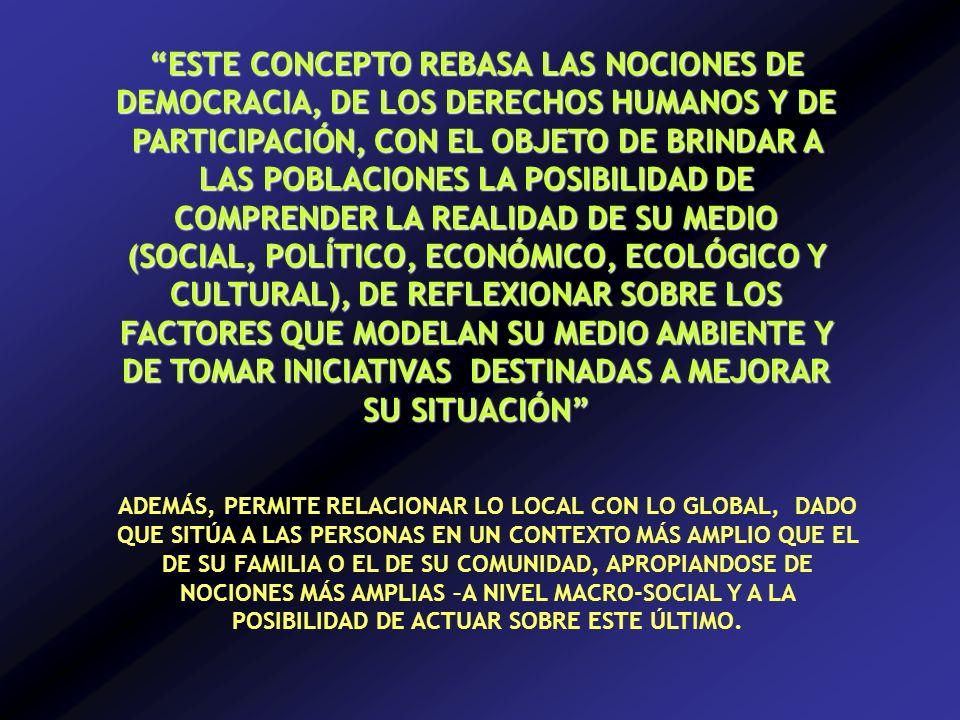 ESTE CONCEPTO REBASA LAS NOCIONES DE DEMOCRACIA, DE LOS DERECHOS HUMANOS Y DE PARTICIPACIÓN, CON EL OBJETO DE BRINDAR A LAS POBLACIONES LA POSIBILIDAD DE COMPRENDER LA REALIDAD DE SU MEDIO (SOCIAL, POLÍTICO, ECONÓMICO, ECOLÓGICO Y CULTURAL), DE REFLEXIONAR SOBRE LOS FACTORES QUE MODELAN SU MEDIO AMBIENTE Y DE TOMAR INICIATIVAS DESTINADAS A MEJORAR SU SITUACIÓN ADEMÁS, PERMITE RELACIONAR LO LOCAL CON LO GLOBAL, DADO QUE SITÚA A LAS PERSONAS EN UN CONTEXTO MÁS AMPLIO QUE EL DE SU FAMILIA O EL DE SU COMUNIDAD, APROPIANDOSE DE NOCIONES MÁS AMPLIAS –A NIVEL MACRO-SOCIAL Y A LA POSIBILIDAD DE ACTUAR SOBRE ESTE ÚLTIMO.