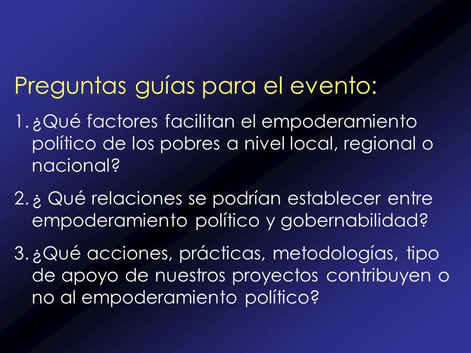 Preguntas guías para el evento: 1.¿Qué factores facilitan el empoderamiento político de los pobres a nivel local, regional o nacional.