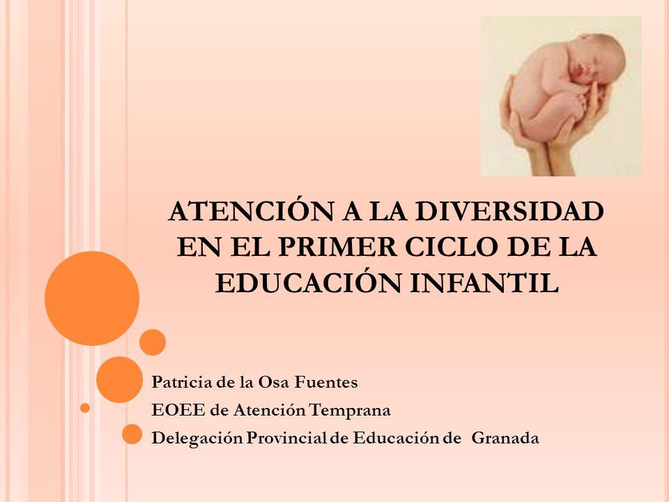 ATENCIÓN A LA DIVERSIDAD EN EL PRIMER CICLO DE LA EDUCACIÓN INFANTIL Patricia de la Osa Fuentes EOEE de Atención Temprana Delegación Provincial de Edu