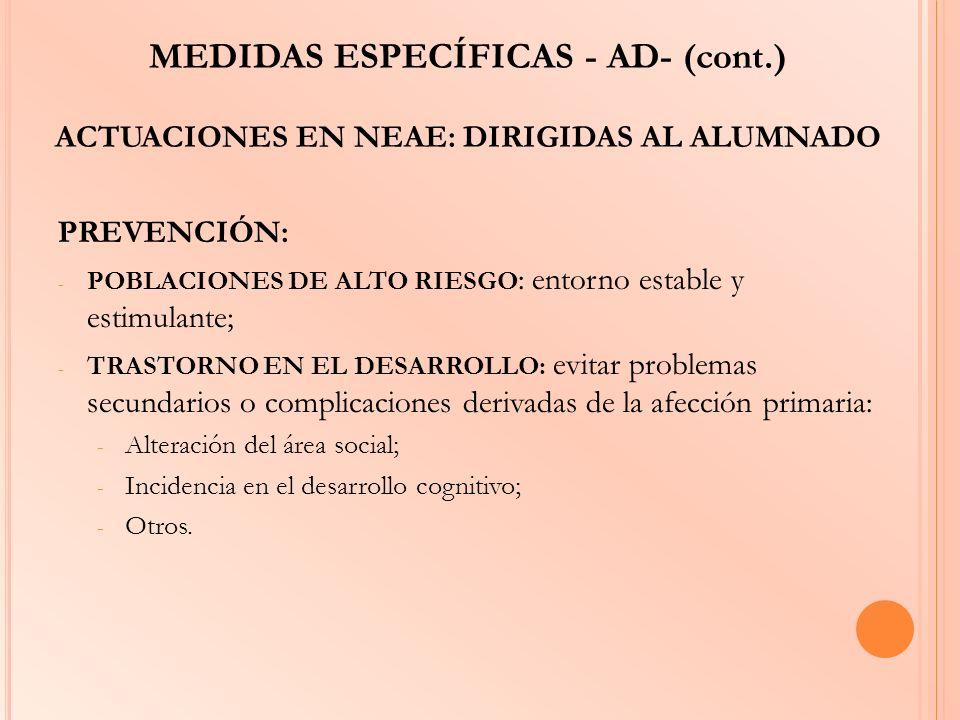 MEDIDAS ESPECÍFICAS - AD- (cont.) ACTUACIONES EN NEAE: DIRIGIDAS AL ALUMNADO PREVENCIÓN: - POBLACIONES DE ALTO RIESGO : entorno estable y estimulante;