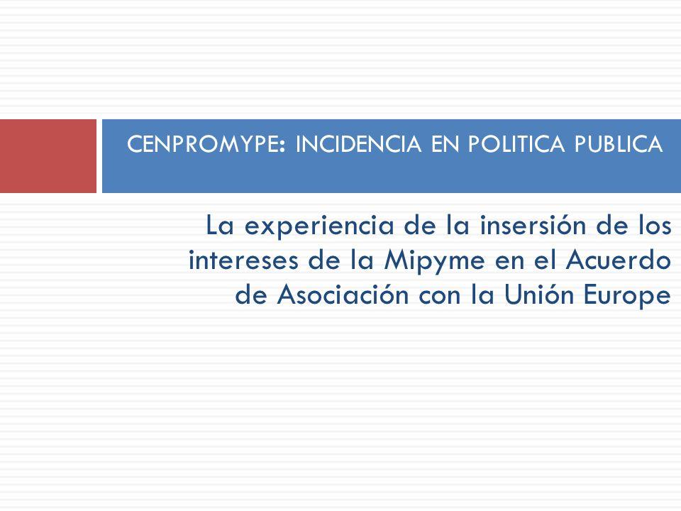 La experiencia de la insersión de los intereses de la Mipyme en el Acuerdo de Asociación con la Unión Europe CENPROMYPE : INCIDENCIA EN POLITICA PUBLI