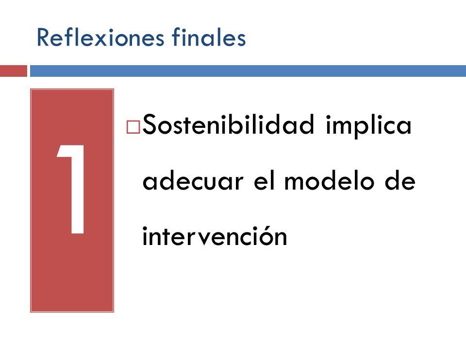 Reflexiones finales 1 Sostenibilidad implica adecuar el modelo de intervención