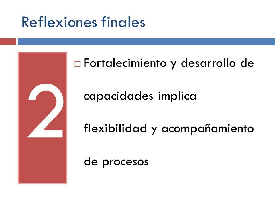 Reflexiones finales 2 Fortalecimiento y desarrollo de capacidades implica flexibilidad y acompañamiento de procesos