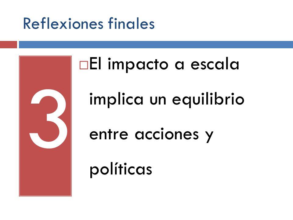 Reflexiones finales 3 El impacto a escala implica un equilibrio entre acciones y políticas