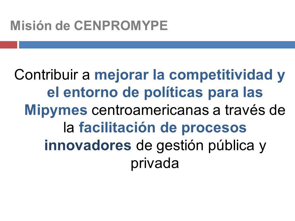 Misión de CENPROMYPE Contribuir a mejorar la competitividad y el entorno de políticas para las Mipymes centroamericanas a través de la facilitación de