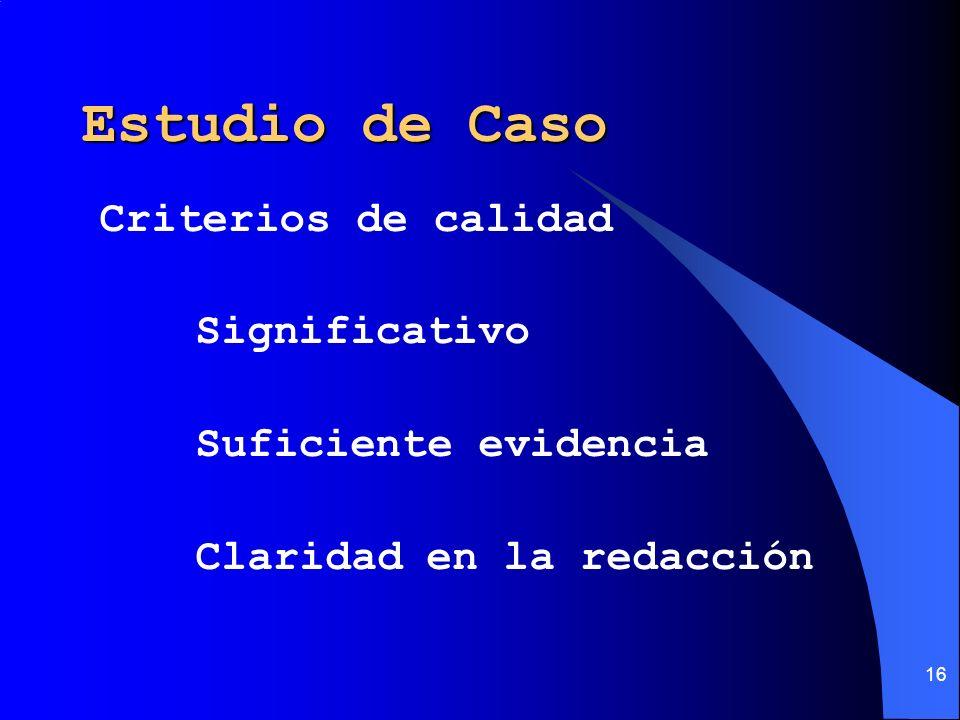 16 Estudio de Caso Criterios de calidad Significativo Suficiente evidencia Claridad en la redacción