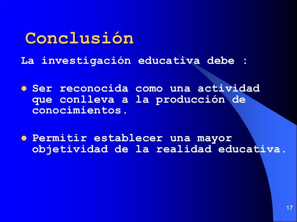 17 Conclusión La investigación educativa debe : Ser reconocida como una actividad que conlleva a la producción de conocimientos. Permitir establecer u