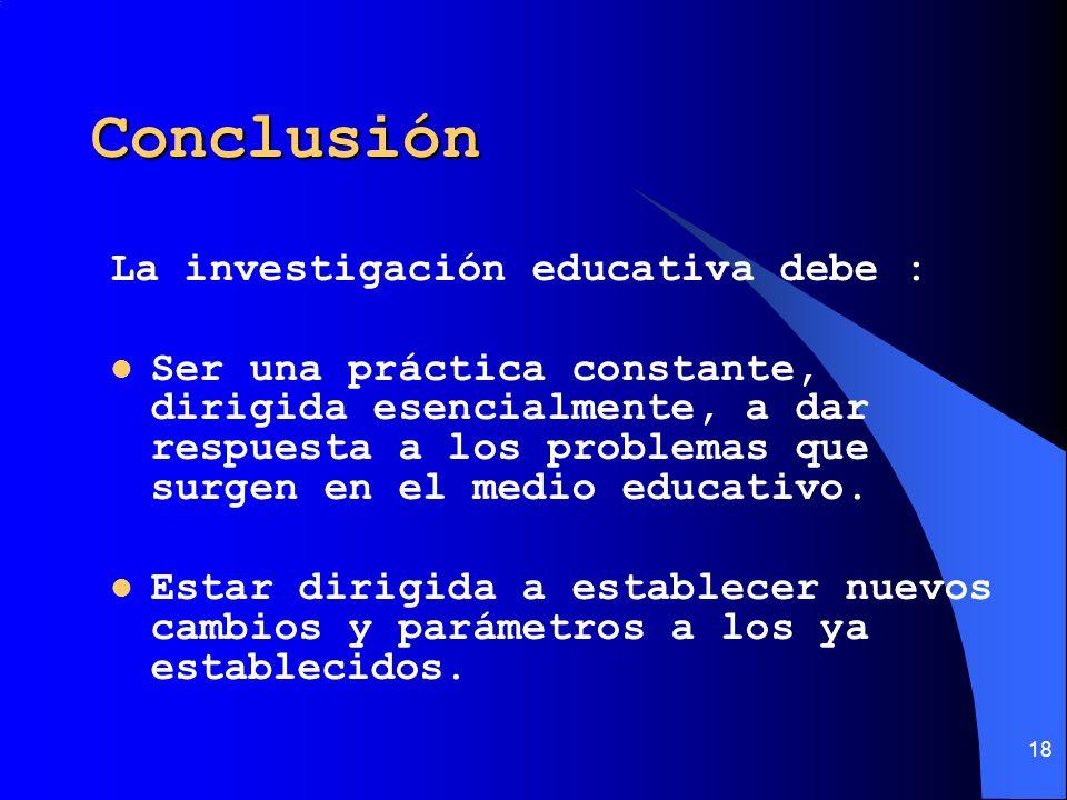 18 Conclusión La investigación educativa debe : Ser una práctica constante, dirigida esencialmente, a dar respuesta a los problemas que surgen en el m