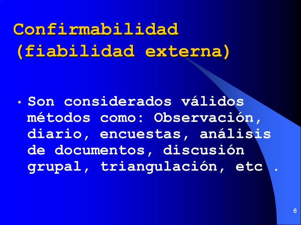 6 Confirmabilidad (fiabilidad externa) Son considerados válidos métodos como: Observación, diario, encuestas, análisis de documentos, discusión grupal