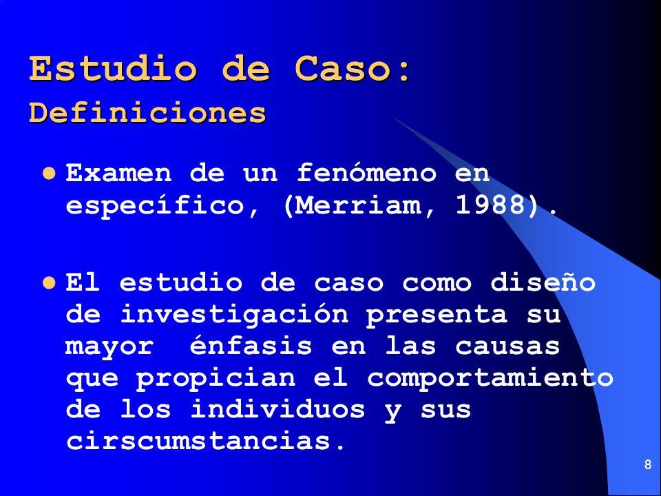 8 Estudio de Caso: Definiciones Examen de un fenómeno en específico, (Merriam, 1988). El estudio de caso como diseño de investigación presenta su mayo
