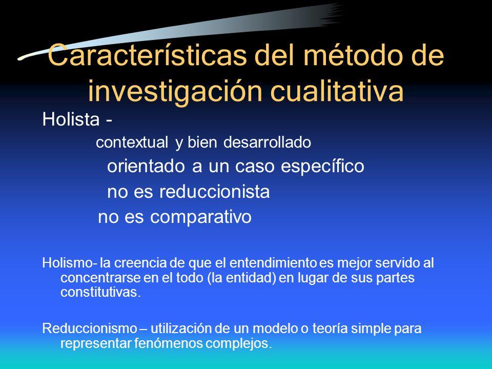 Caracter ísticas del método de investigación cualitativa Holista - contextual y bien desarrollado orientado a un caso específico no es reduccionista n