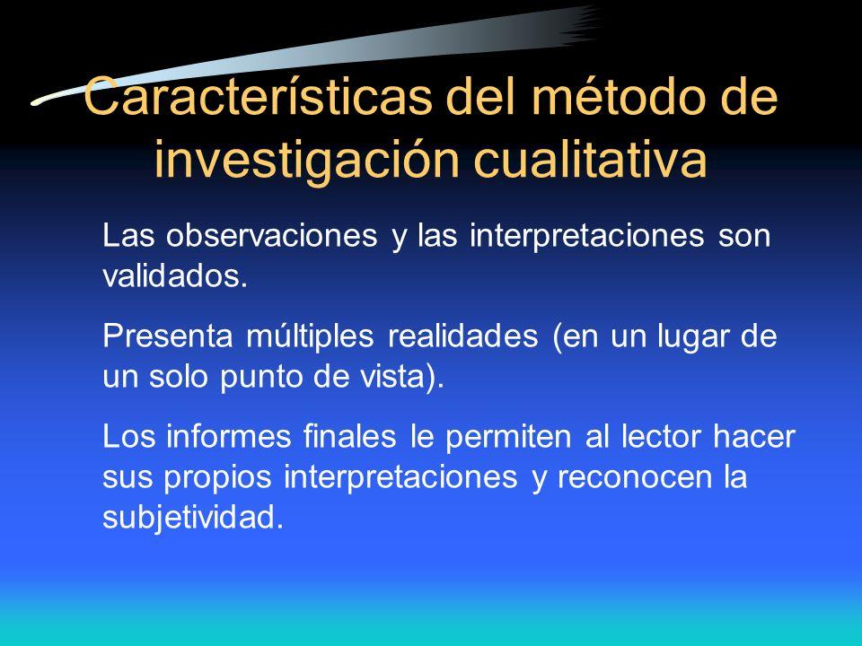 Caracter ísticas del método de investigación cualitativa Las observaciones y las interpretaciones son validados. Presenta múltiples realidades (en un
