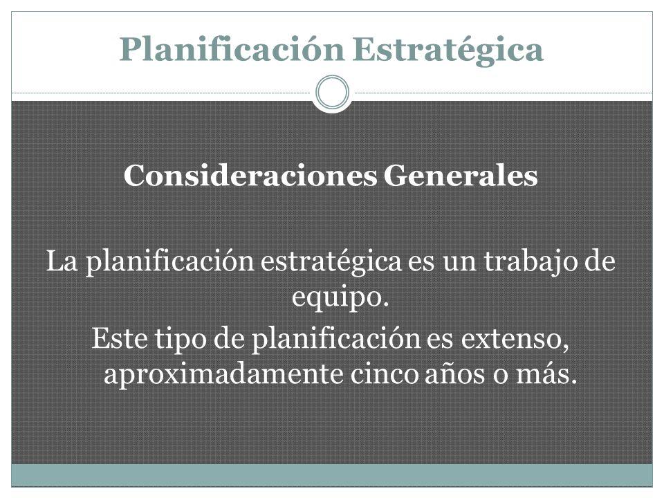 Planificación Estratégica Consideraciones Generales La planificación estratégica es un trabajo de equipo.
