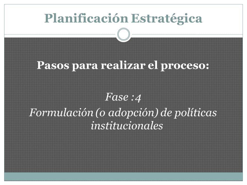 Planificación Estratégica Pasos para realizar el proceso: Fase :4 Formulación (o adopción) de políticas institucionales : Son las reglas, reglamentos y normas que darán forma al proceso
