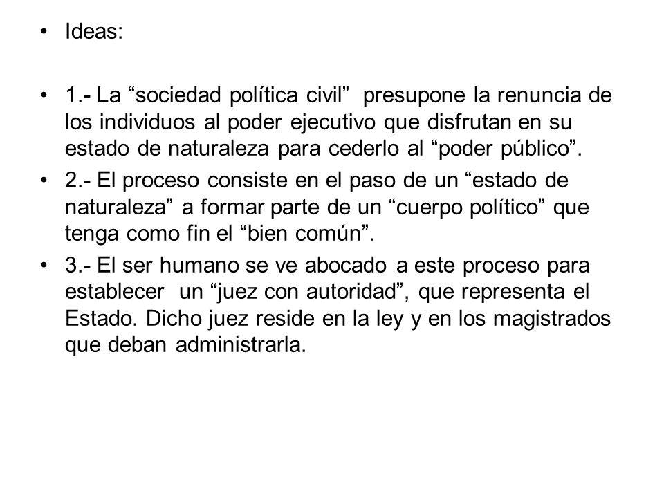 Ideas: 1.- La sociedad política civil presupone la renuncia de los individuos al poder ejecutivo que disfrutan en su estado de naturaleza para cederlo