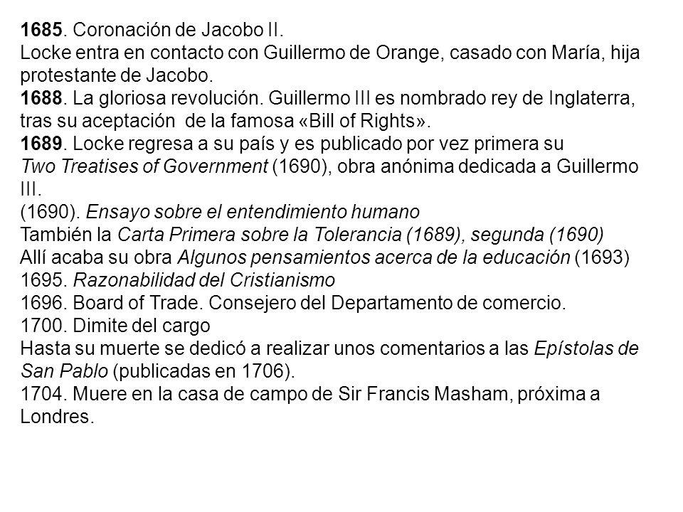 1685. Coronación de Jacobo II. Locke entra en contacto con Guillermo de Orange, casado con María, hija protestante de Jacobo. 1688. La gloriosa revolu