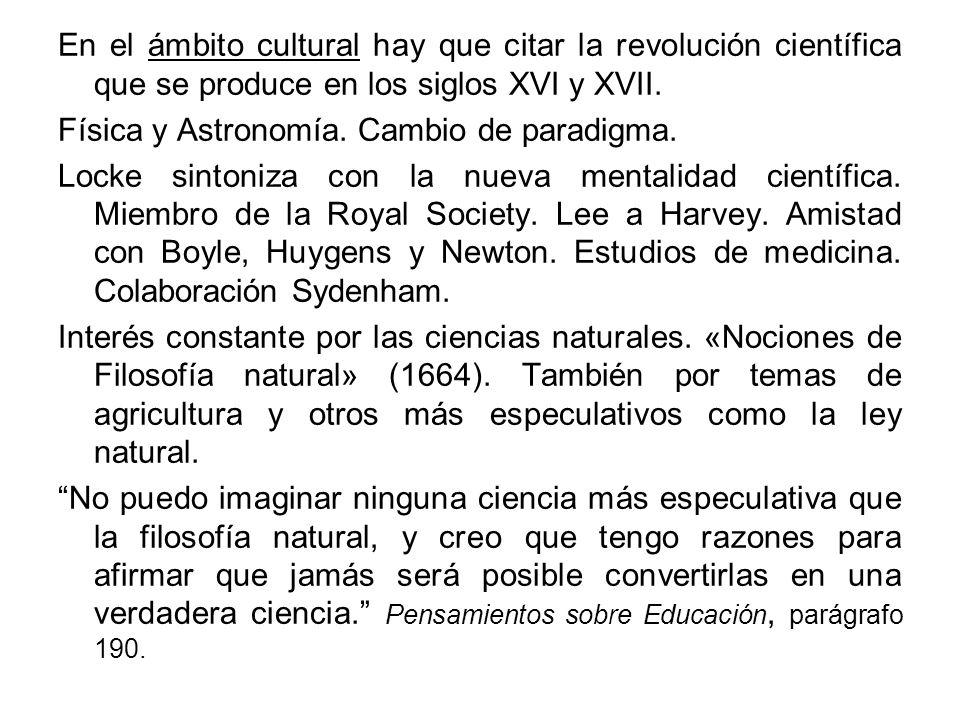 En el ámbito cultural hay que citar la revolución científica que se produce en los siglos XVI y XVII. Física y Astronomía. Cambio de paradigma. Locke
