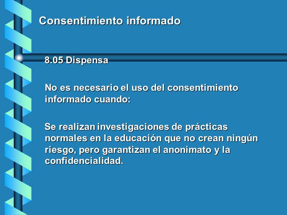 Consentimiento informado 8.05 Dispensa 8.05 Dispensa No es necesario el uso del consentimiento informado cuando: Se realizan investigaciones de prácti